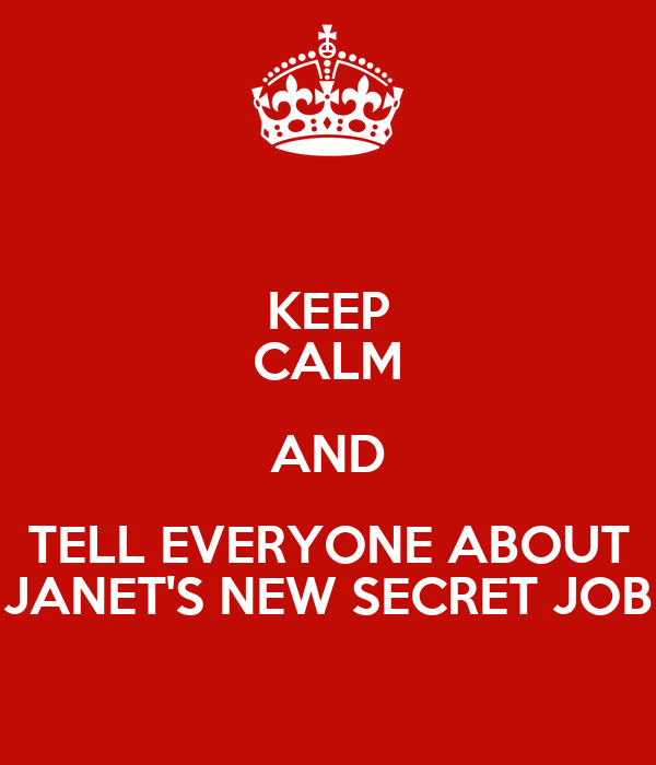 KEEP CALM AND TELL EVERYONE ABOUT JANET'S NEW SECRET JOB