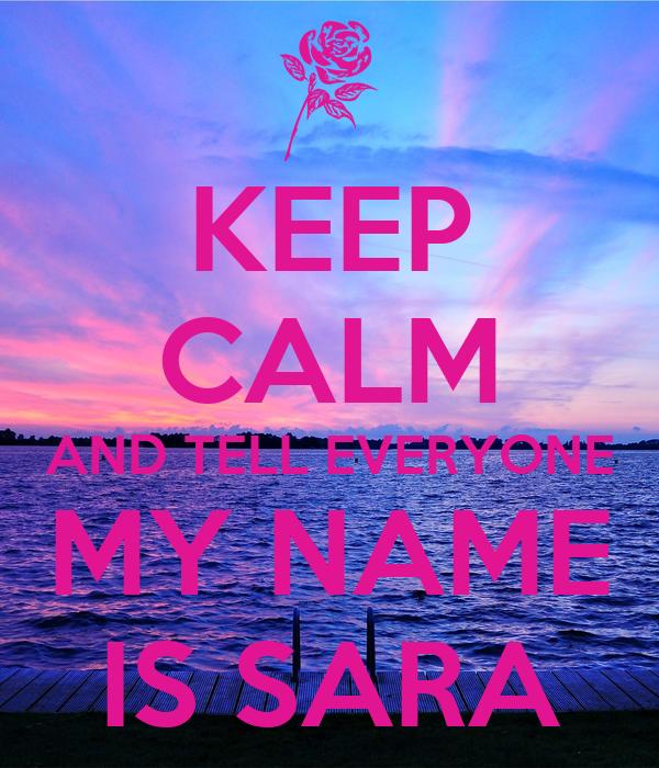 KEEP CALM AND TELL EVERYONE MY NAME IS SARA