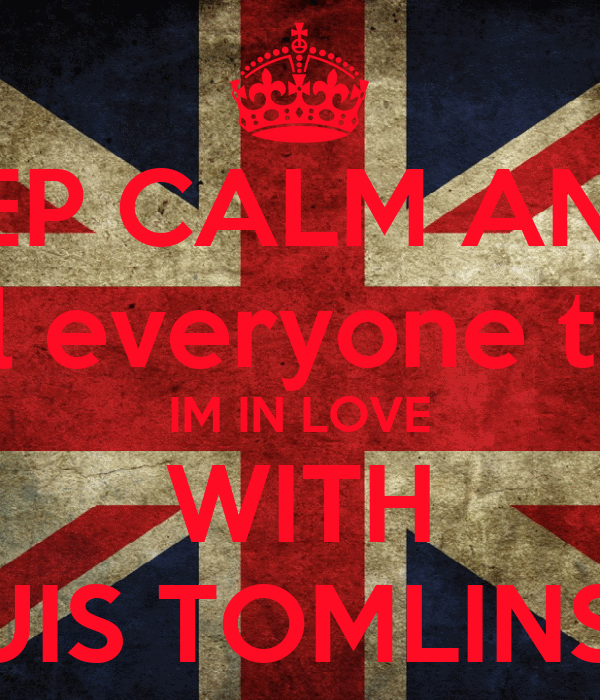 KEEP CALM AND... tell everyone that IM IN LOVE WITH LOUIS TOMLINSON