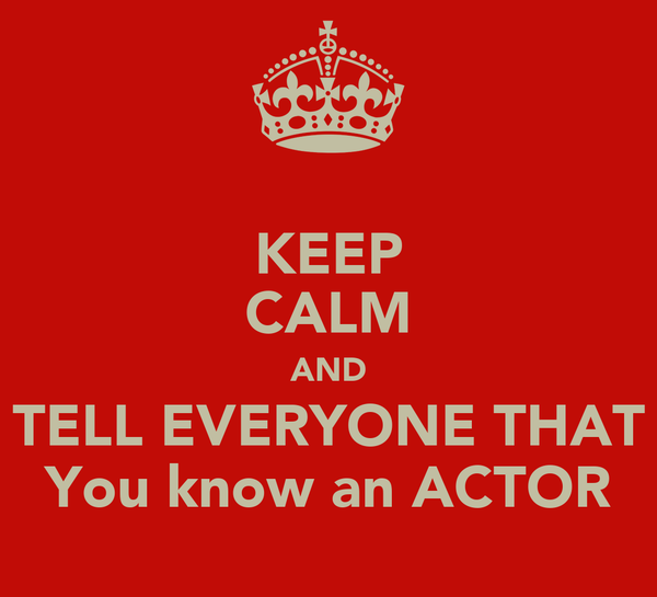 KEEP CALM AND TELL EVERYONE THAT You know an ACTOR