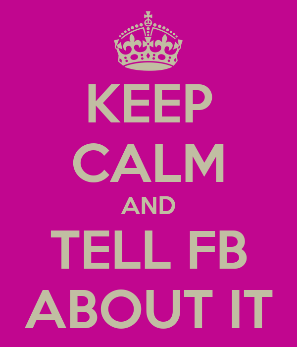 KEEP CALM AND TELL FB ABOUT IT