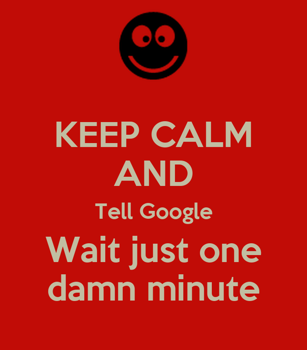 KEEP CALM AND Tell Google Wait just one damn minute