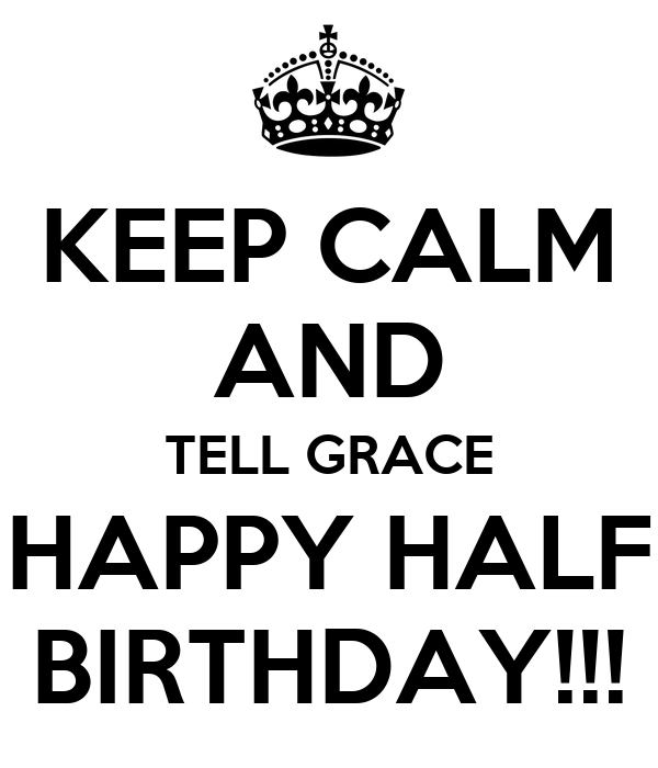 KEEP CALM AND TELL GRACE HAPPY HALF BIRTHDAY!!!