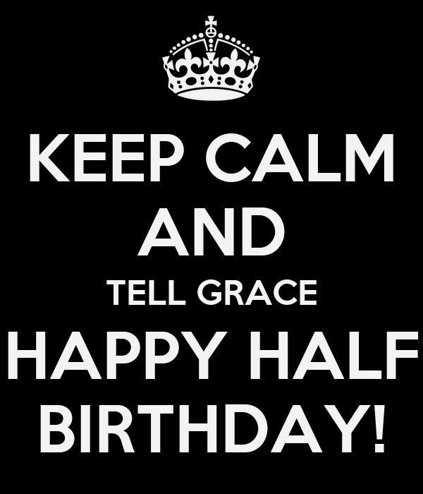 KEEP CALM AND TELL GRACE HAPPY HALF BIRTHDAY!