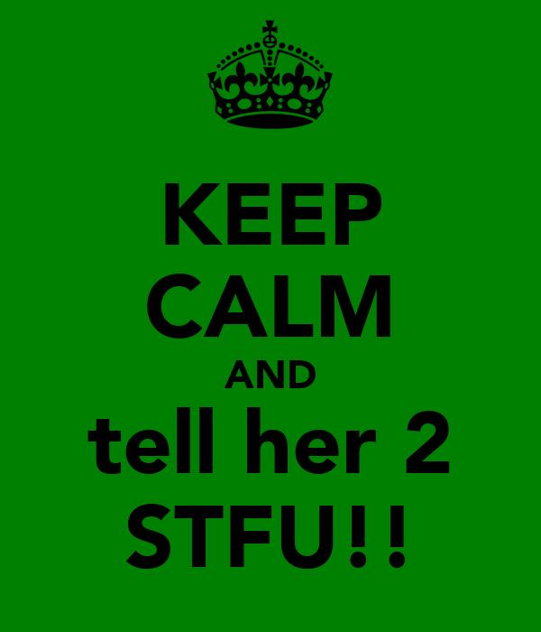 KEEP CALM AND tell her 2 STFU!!