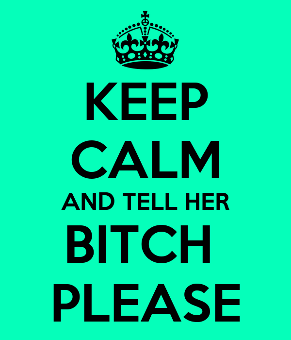 KEEP CALM AND TELL HER BITCH  PLEASE