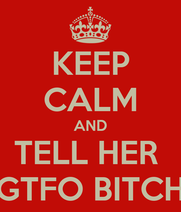 KEEP CALM AND TELL HER  GTFO BITCH