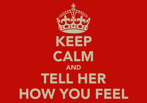 KEEP CALM AND TELL HER HOW YOU FEEL