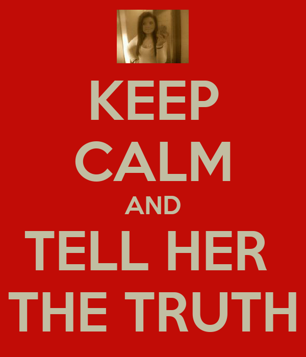 KEEP CALM AND TELL HER  THE TRUTH
