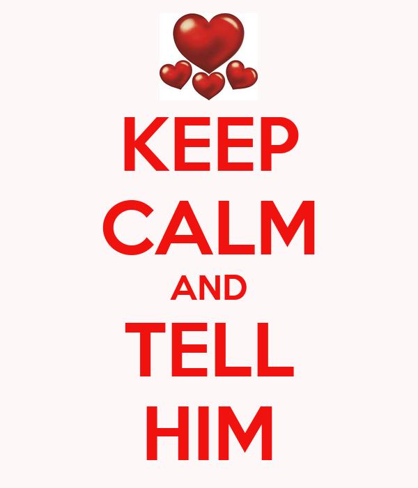 KEEP CALM AND TELL HIM