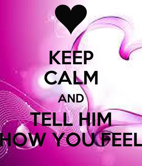KEEP CALM AND TELL HIM HOW YOU FEEL
