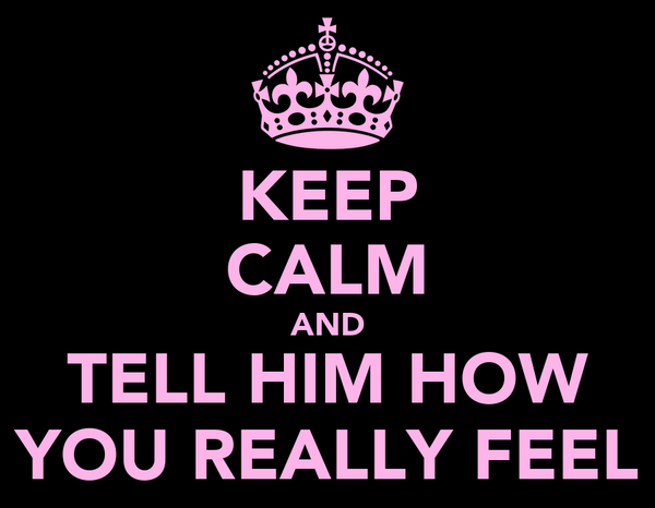 KEEP CALM AND TELL HIM HOW YOU REALLY FEEL