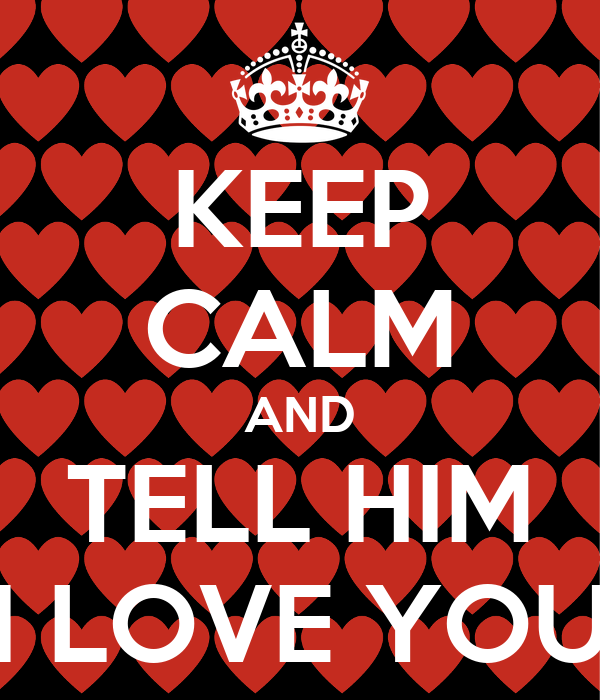 KEEP CALM AND TELL HIM I LOVE YOU