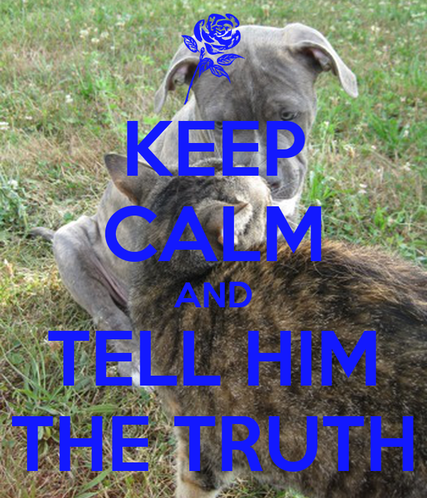 KEEP CALM AND TELL HIM THE TRUTH