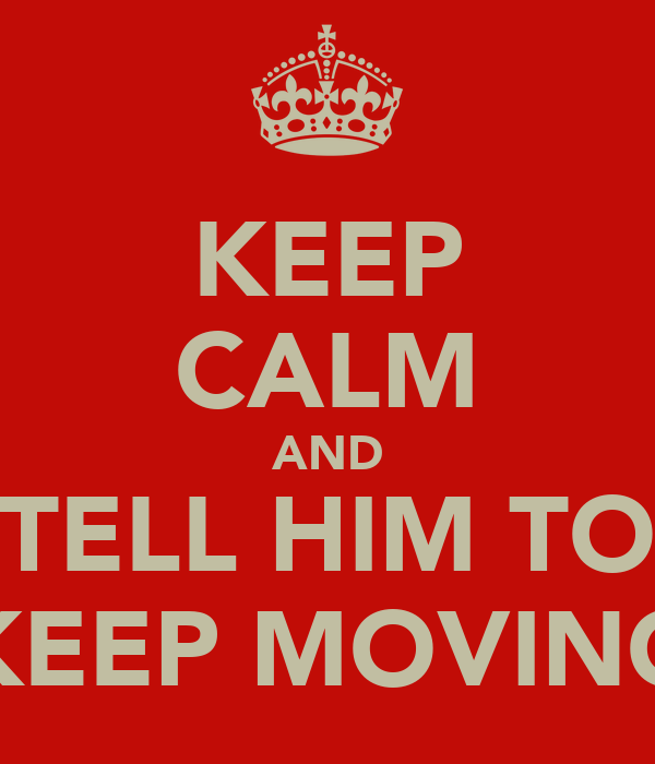 KEEP CALM AND TELL HIM TO KEEP MOVING