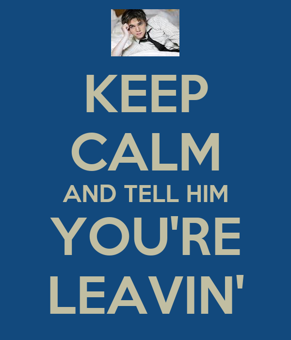 KEEP CALM AND TELL HIM YOU'RE LEAVIN'