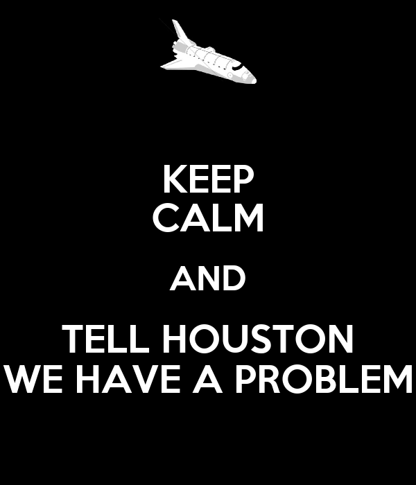 KEEP CALM AND TELL HOUSTON WE HAVE A PROBLEM