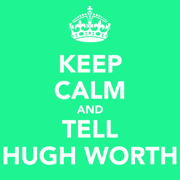 KEEP CALM AND TELL HUGH WORTH