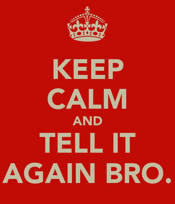 KEEP CALM AND TELL IT AGAIN BRO.
