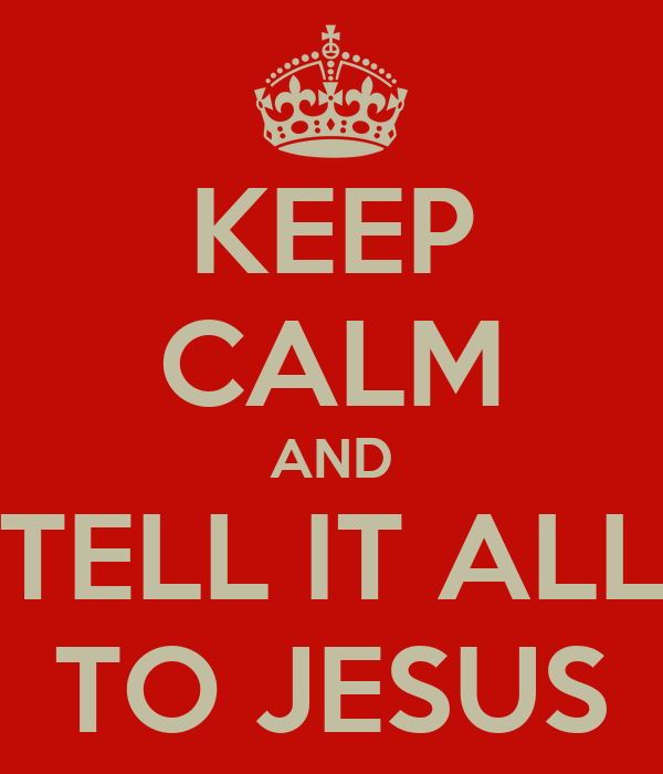 KEEP CALM AND TELL IT ALL TO JESUS