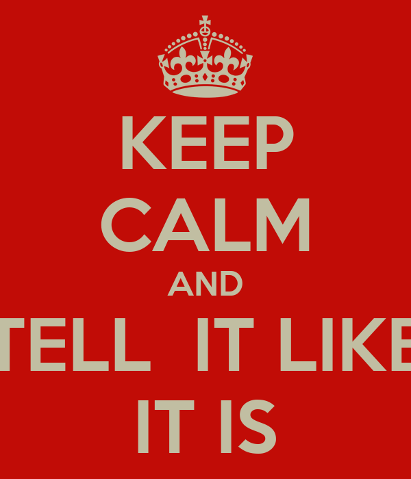 KEEP CALM AND TELL  IT LIKE IT IS