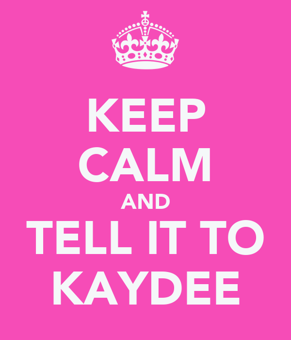 KEEP CALM AND TELL IT TO KAYDEE