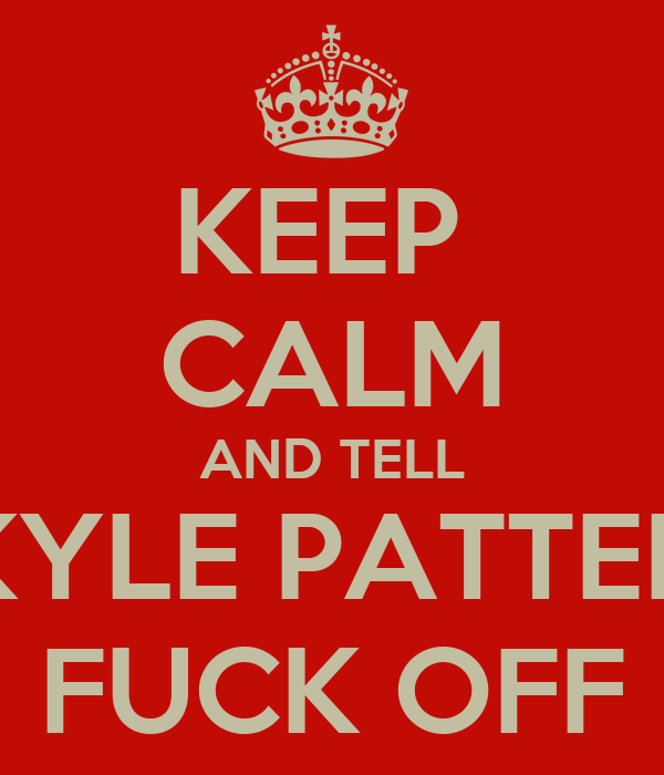 KEEP  CALM AND TELL JACOB KYLE PATTERSON TO FUCK OFF