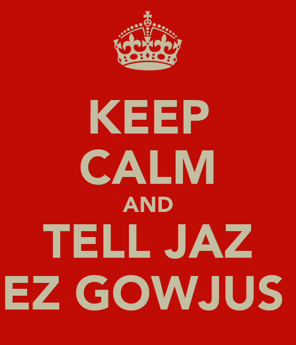 KEEP CALM AND TELL JAZ SHEZ GOWJUS <3