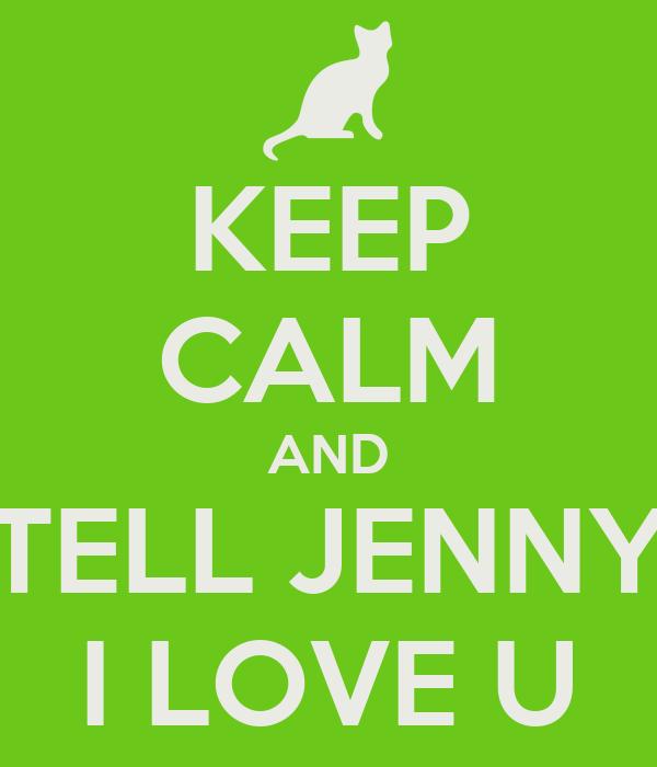 KEEP CALM AND TELL JENNY I LOVE U
