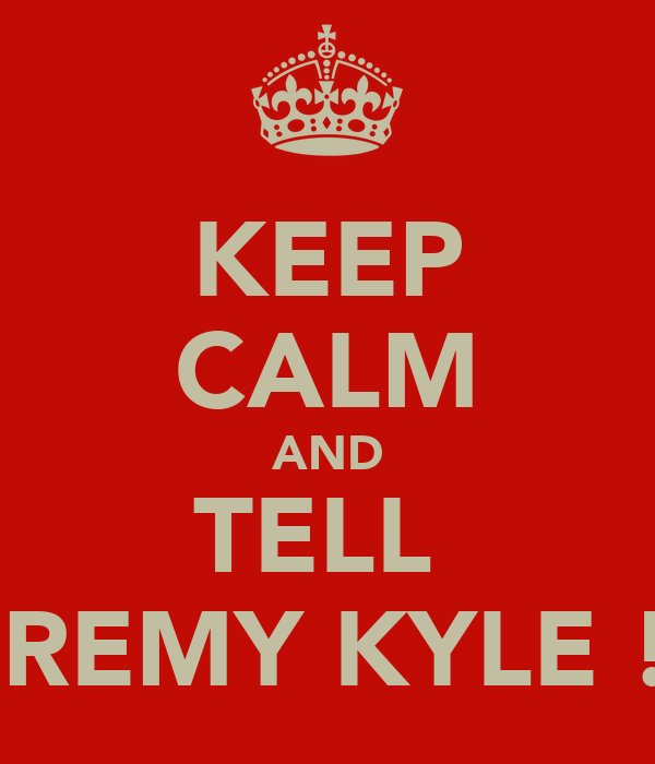 KEEP CALM AND TELL  JEREMY KYLE !!!