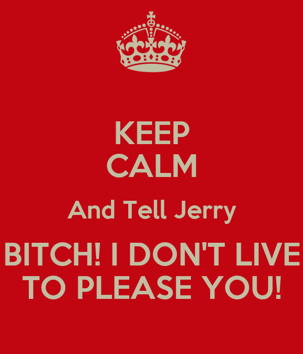 KEEP CALM And Tell Jerry BITCH! I DON'T LIVE TO PLEASE YOU!
