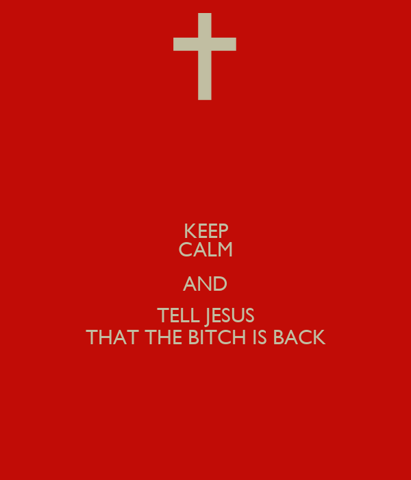 KEEP CALM AND TELL JESUS THAT THE BITCH IS BACK