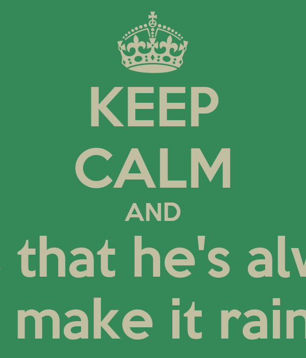 KEEP CALM AND Tell Julius that he's always right. so now he's gonna make it rain with your money.