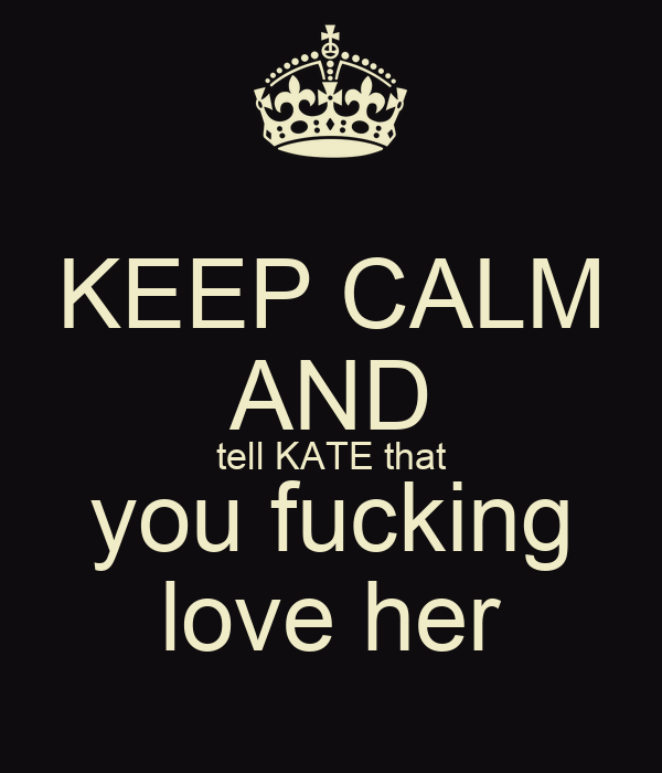 KEEP CALM AND tell KATE that you fucking love her