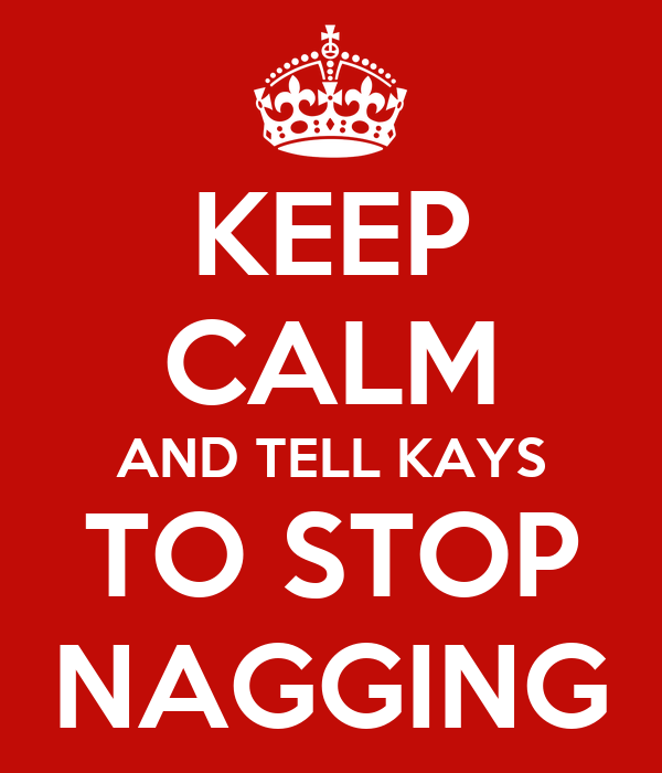 KEEP CALM AND TELL KAYS TO STOP NAGGING