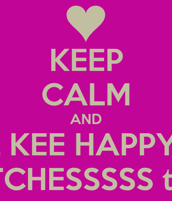 KEEP CALM AND TELL KEE HAPPY 21st BIRTHDAY BITCHESSSSS turn up turn up