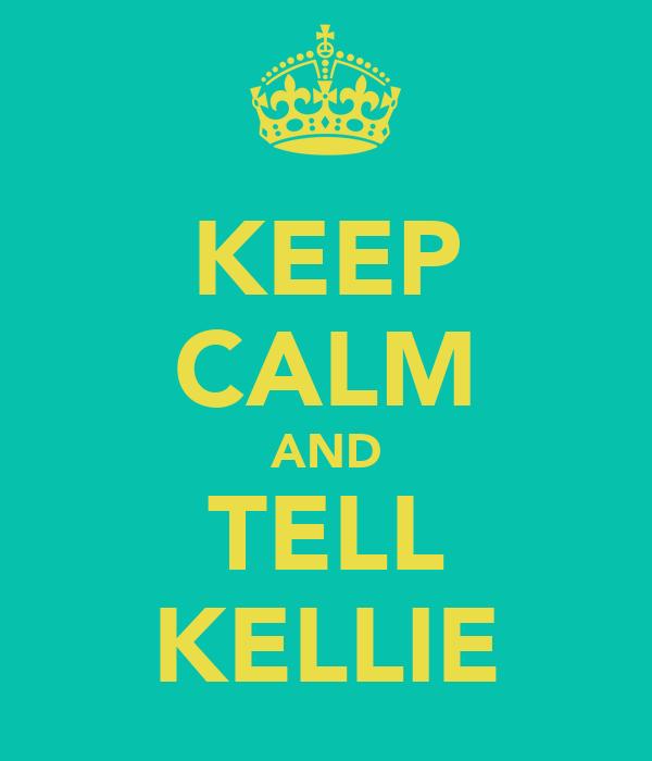 KEEP CALM AND TELL KELLIE