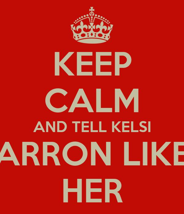 KEEP CALM AND TELL KELSI TARRON LIKES HER