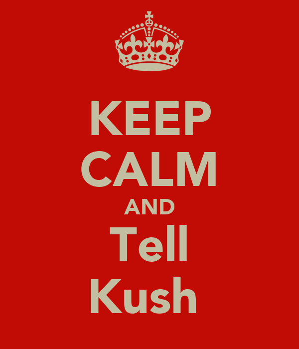KEEP CALM AND Tell Kush