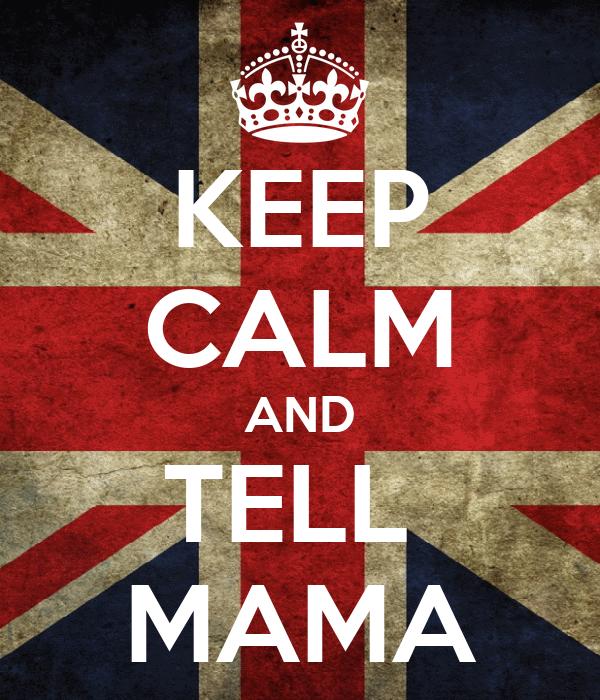 KEEP CALM AND TELL  MAMA