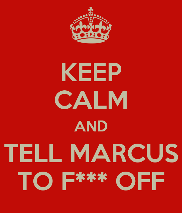 KEEP CALM AND TELL MARCUS TO F*** OFF