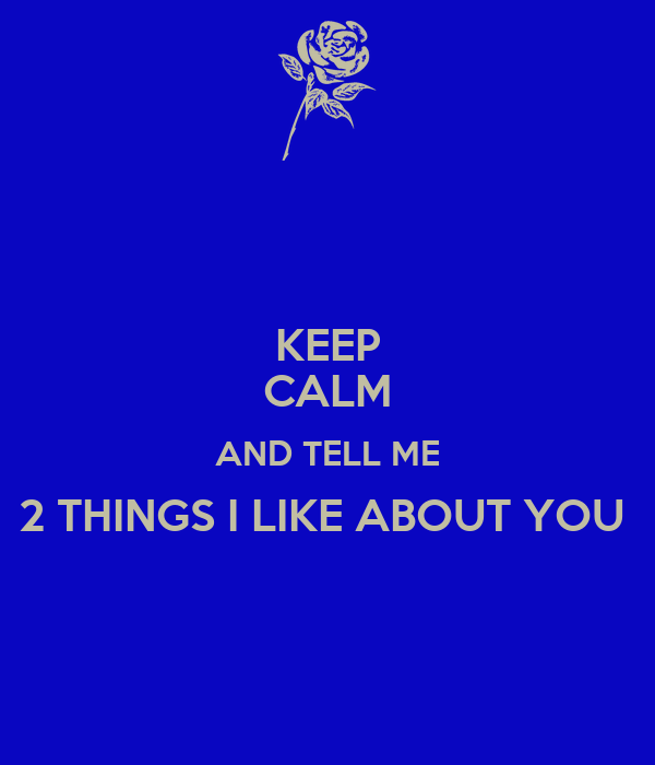 KEEP CALM AND TELL ME 2 THINGS I LIKE ABOUT YOU