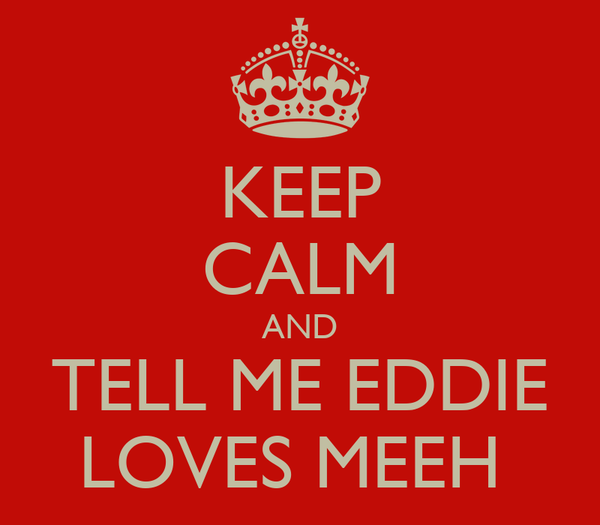 KEEP CALM AND TELL ME EDDIE LOVES MEEH