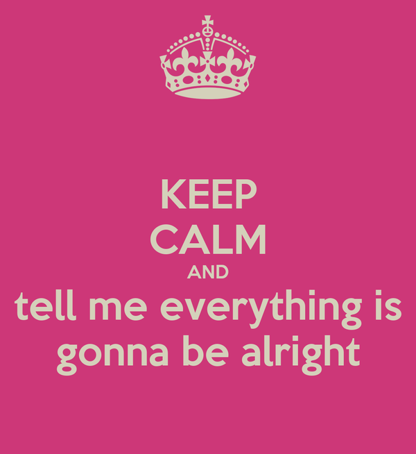 KEEP CALM AND tell me everything is gonna be alright