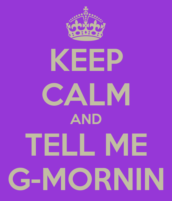 KEEP CALM AND TELL ME G-MORNIN