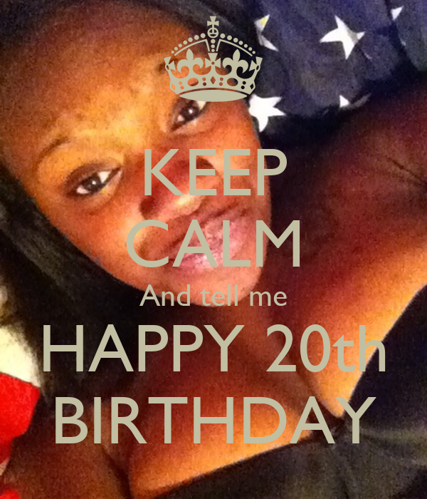KEEP CALM And tell me HAPPY 20th BIRTHDAY