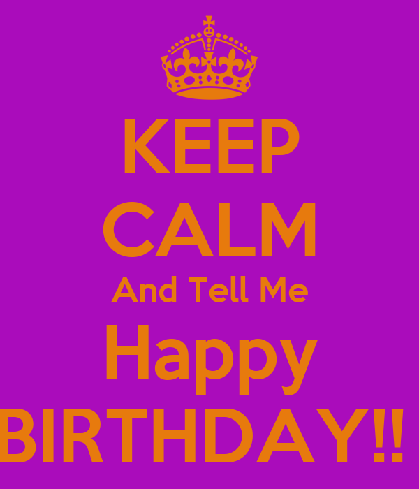 KEEP CALM And Tell Me Happy BIRTHDAY!!