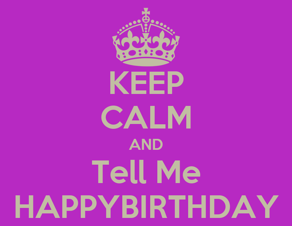 KEEP CALM AND Tell Me HAPPYBIRTHDAY