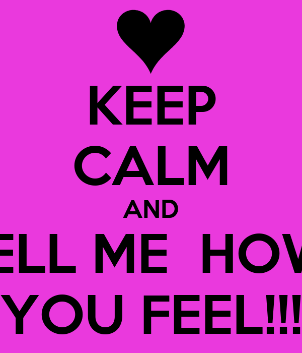 KEEP CALM AND TELL ME  HOW  YOU FEEL!!!