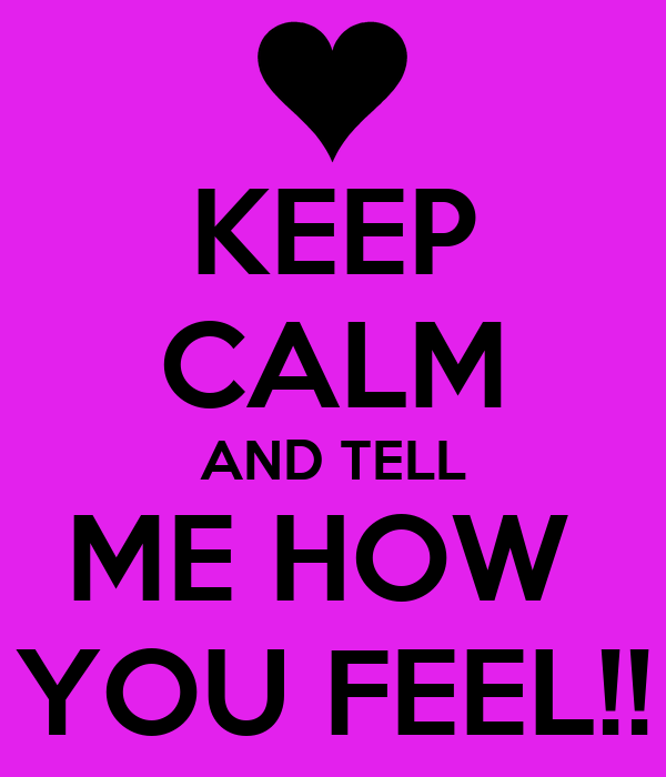 KEEP CALM AND TELL ME HOW  YOU FEEL!!